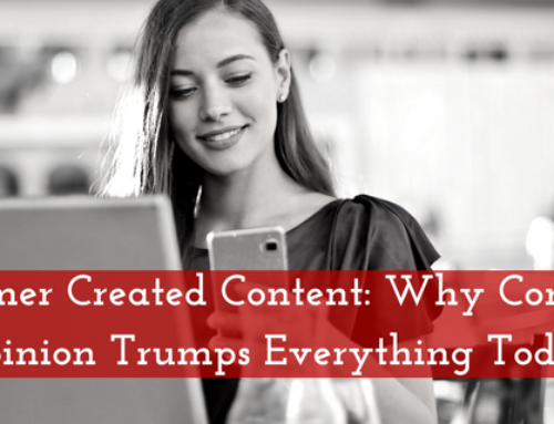 Consumer Created Content: Why Consumer Opinion Trumps Everything Today