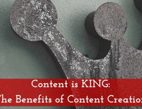Content is KING: The Benefits of Content Creation