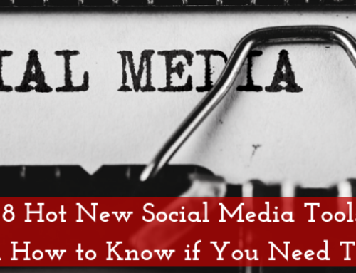 8 Hot New Social Media Tools (And How to Know if You Need Them)