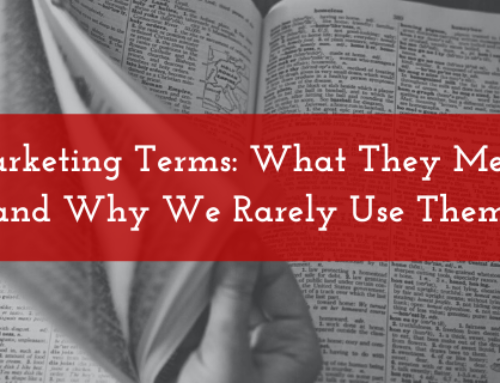 Marketing Terms: What They Mean and Why We Rarely Use Them