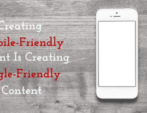 Creating Mobile-Friendly Content Is Creating Google-Friendly Content